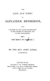 The Life and Times of Alexander Henderson: Giving a History of the Second Reformation of the Church of Scotland, and of the Covenanters, During the Reign of Charles I.