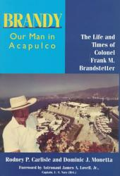 Brandy, Our Man in Acapulco: The Life and Times of Colonel Frank M. Brandstetter