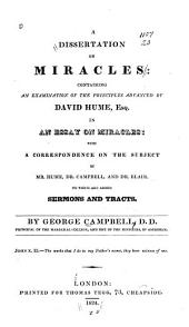 A dissertation on miracles: containing an examination of the principles advanced by David Hume, in an essay on miracles, with a correspondence on the subject by Mr. Hume, Dr. Campbell, and Dr. Blair, to which are added sermons and tracts