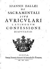 Joannis Dallaei De sacramentali sive auriculari Latinorum confessione disputatio