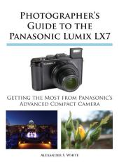 Photographer's Guide to the Panasonic Lumix LX7: Getting the Most from Panasonic's Advanced Compact Camera