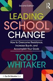 Leading School Change: How to Overcome Resistance, Increase Buy-In, and Accomplish Your Goals, Edition 2
