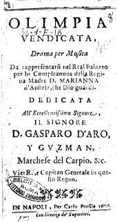 Olimpia vendicata, drama per musica da rappresentarsi nel real palazzo per lo compleannos della regina madre D. Marianna d'Austria, ... Dedicata all'eccellentissimo signore, il signore D. Gasparo d'Aro, y Guzman, ..