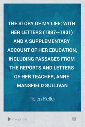 The Story of My Life: with her letters (1887--1901) and a supplementary account of her education, including passages from the reports and letters of her teacher, Anne Mansfield Sullivan
