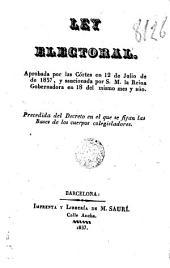 Ley electoral, aprobada por las Córtes en 12 de julio de de [sic] 1837 y sancionada por S.M. la Reina gobernadora en 18 del mismo mes y año: precedida del Decreto en el que se fijan las bases de los cuerpos colegisladores