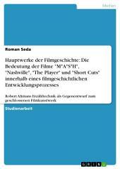 """Hauptwerke der Filmgeschichte: Die Bedeutung der Filme """"M*A*S*H"""", """"Nashville"""", """"The Player"""" und """"Short Cuts"""" innerhalb eines filmgeschichtlichen Entwicklungsprozesses: Robert Altmans Erzähltechnik als Gegenentwurf zum geschlossenen Filmkunstwerk"""