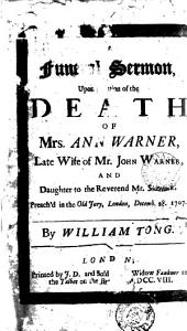 A Funeral Sermon, Upon Occasion of the Death of Mrs. Ann Warner: ... Preach'd in the Old Jury, London, Decemb. 28. 1707. By William Tong, Volume 1