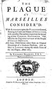 The plague at Mareilles consider'd: with remarks upon the plague in general, shewing its cause and nature of infection, with necessary precautions to prevent the spreading of that direful distemper ... Also some observations taken from an original manuscript of a graduate physician, who resided in London during the whole time of the late plague, anno 1665