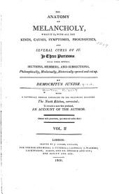 The Anatomy of Melancholy,: What it Is, with All the Kinds, Causes, Symptomes, Prognostics, and Several Cures of It. : In Three Partitions. With Their Several Sections, Members, and Subsections, Philosophically, Medicinally, Historically Opened and Cut Up, Volume 2