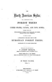 The North American Sylva: Or, a Description of the Forest Trees of the United States, Canada, and Nova Scotia. Considered Particularly with Respect to Their Use in the Arts and Their Introduction Into Commerce. To which is Added a Description of the Most Useful of the European Forest Trees, Volume 1