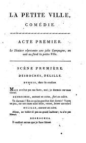 La petite ville, comédie en quatre actes et en prose, par L.B. Picard; représentée pour la première fois par les Comédiens de l'Odéon, sur le théâtre de la rue de Louvois, le 19 floreal an 9