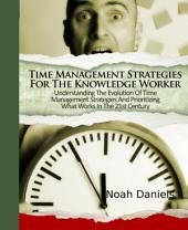 Time Management Strategies For The Knowledge Worker: Understanding The Evolution Of Time Management Strategies And Prioritizing What Works In The 21st Century