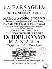 La Farsaglia, overo Della guerra civile di Marco Anneo Lucano tradotta, e trasportata in ottava rima da Gabrielle [!] Maria Meloncelli ... e da esso dedicata al reverendissimo padre d. Idelfonso Manara ...