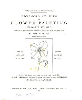 Advanced studies of flower painting in water colors  reproduced from original drawings by A  Hanbury and other artists  With full directions for copying the examples   c   by B  Hanbury Book