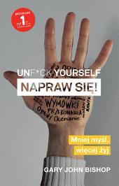Unf*ck yourself. Napraw się!: Mniej myśl, więcej żyj