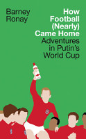 How Football  Nearly  Came Home  Adventures in Putin   s World Cup PDF