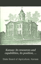 Kansas : Its Resources and Capabilities, Its Position, Dimensions and Topography: Information Relating to Vacant Lands, Agriculture, Horticulture, and Live Stock. Together with Statements and Statistics Concerning Schools, Churches, Manufactures, Mines and Mining, Etc., Etc
