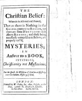 The Christian Belief: Wherein is Asserted and Proved that as There is Nothing in the Gospel Contrary to Reason, Yet There are Some Doctrines in it Above Reason ... In Answer to a Book [by J. Toland] Intituled Christianity Not Mysterious
