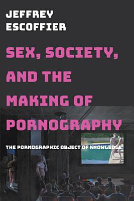Sex  Society  and the Making of Pornography