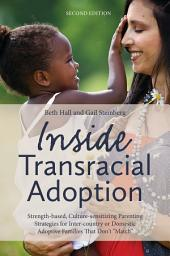 """Inside Transracial Adoption: Strength-based, Culture-sensitizing Parenting Strategies for Inter-country or Domestic Adoptive Families That Don't """"Match"""", Second Edition, Edition 2"""