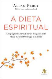 A dieta espiritual: Um programa para eliminar a negatividade e tudo o que sobrecarrega a sua vida