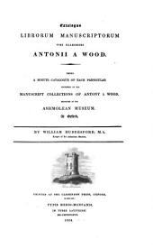Catalogus Librorum Manuscriptorum Viri Clarissimi Antonii A Wood: Being a Minute Catalogue of Each Particular Contained in the Manuscript Collections of Antony a Wood. Deposited in the Ashmolean Museum at Oxford