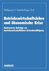 Betriebswirtschaftslehre und ökonomische Krise: Kontroverse Beiträge zur betriebswirtschaftlichen Krisenbewältigung