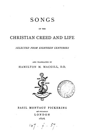 Songs of the Christian creed and life, selected from 18 centuries and tr. by H.M. Macgill