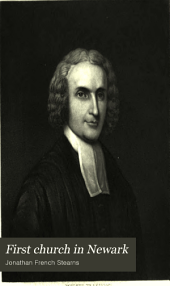 First Church in Newark: Historical Discourses, Relating to the First Presbyterian Church in Newark; Originally Delivered to the Congregation of that Church During the Month of January, 1851