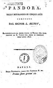 Pandora, ballo mitologico in cinque atti composto dal signor L. Henry, rappresentato la prima volta in Napoli nel Real Teatro di S. Carlo nel mese di febbrajo dell'anno 1815 [la musica ... è del sig. conte di Gallenberg]