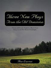 Three New Plays From the Old Dominion: Thomas Jefferson's Nephews, Black Horse Harry Lee & The Bizarre Randolphs