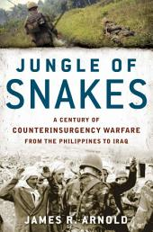 Jungle of Snakes: A Century of Counterinsurgency Warfare from the Philippines to Iraq
