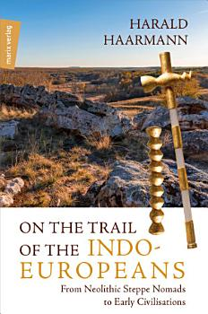 On the Trail of the Indo Europeans  From Neolithic Steppe Nomads to Early Civilisations PDF