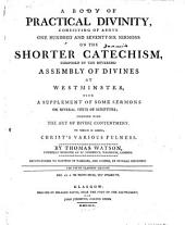 A Body of Practical Divinity Consisting of Above One Hundred and Seventy-six Sermons on the Shorter Catechism, Composed by the Reverend Assembly of Divines at Westminster, with a Supplement of Some Sermons on Several Texts of Scripture; Together with The Art of Divine Contentment. To which is Added, Christ's Various Fulness. By Thomas Watson ... [The Preface Signed: William Lorimer]. The Fifth Glasgow Edition