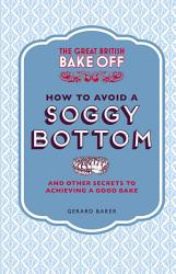 The Great British Bake Off How To Avoid A Soggy Bottom And Other Secrets To Achieving A Good Bake Book PDF