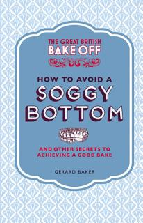 The Great British Bake Off  How to Avoid a Soggy Bottom and Other Secrets to Achieving a Good Bake Book