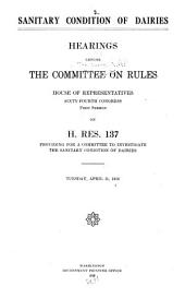 Sanitary Condition of Dairies: Hearings Before the Committee on Rules, House of Representatives, Sixty-fourth Congress, First Session, on H. Res. 137, Providing for a Committee to Investigate the Sanitary Condition of Dairies, April 11, 1916