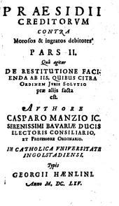 Praesidium Creditorum Et Qui in locum eorum Titulo singulari, vel universali successerunt. Contra Quorundam morosorum et ingratorum Debitorum Iniquas Cunctationes, Frivolas Exceptiones, malignas Frustrationes, et iniustas remoras, Occasione Praeteriti Belli Motas: In Qvatuor Partes distributum. Qua agitur De Restitutione Facienda Ab Iis, Quibus Citra Ordinem Iuris Solutio prae aliis facta est. 2