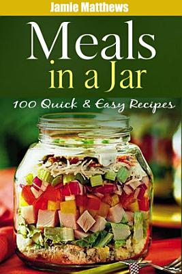 Meals in a Jar  100 Quick   Easy Mason Jars Recipes