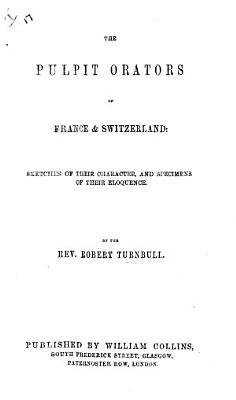 The Pulpit Orators of France and Switzerland  Sketches of Their Character  and Specimens of Their Eloquence PDF