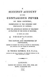A Succint Account of the Contagious Fever of this Country, Exemplified in the Epidemic Now Prevailing in London : with the Appropriate Method of Treatment as Practised in the House of Recovery. To which are Added Observations on the Nature and Properties of Contagion, Tending to Correct the Popular Notions on this Subject, and Pointing Out the Means of Prevention