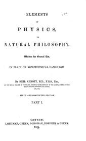 Elements of Physics Or Natural Philosophy: Written for General Use in Plain Or Non-technical Language, Part 1