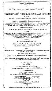 A Critical Pronouncing Dictionary, and Expositor of the English Language ...: To which are Prefixed Principles of English Pronunciation ... Likewise, Rules to be Observed by the Natives of Scotland, Ireland and London ... and Directions to Foreigners ... The Whole Interspersed with Observations, Etymological, Critical, and Grammatical ... To which is Annexed A Key to the Classical Pronunciation of Greek, Latin, and Scripture Proper Names, &c