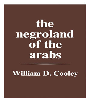 The Negroland of the Arabs Examined and Explained  1841