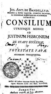 JOS. ANT. DE BANDEL, I.V.D. ORDINIS S. PETRI EQVITIS, COMITIS PALATINI, & COLLEGAE SCIENTIARVM ACADEMIAE ROMANAE, CONSILIUM UTRIUSQUE MEDICI AD JUSTINUM FEBRONIUM DE STATU ECCLESIAE [ET] POTESTATE PAPAE AEGERRIME FEBRICITANTEM