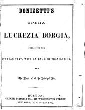Donizetti's Opera Lucrezia Borgia: Containing the Italian Text, with an English Translation, and the Music of All the Principal Airs