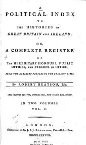A Political Index to the Histories of Great Britain and Ireland: Or, A Complete Register of the Hereditary Honours, Public Offices, and Persons in Office, from the Earliest Periods to the Present Time, Volume 2