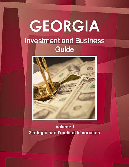 Georgia Investment and Business Guide Volume 1 Strategic and Practical Information PDF