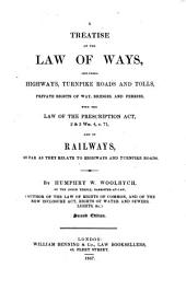 A Treatise of the Law of Ways: Including Highways, Turnpike Roads and Tolls, Private Rights of Way, Bridges and Ferries, with the Law of the Prescription Act ...
