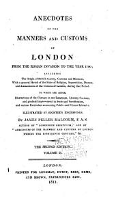 Anecdotes of the Manners and Customs of London from the Roman Invasion to the Year 1700: Including the Origin of British Society, Customs and Manners, with a General Sketch of the State of Religion, Superstition, Dresses, and Amusements of the Citizens of London, During that Period; to which are Added, Illustrations of the Changes in Our Language, Literary Customs, and Gradual Improvement in Style and Versification, and Various Particulars Concerning Public and Private Libraries, Illustrated by Eighteen Engravings, Volume 2
